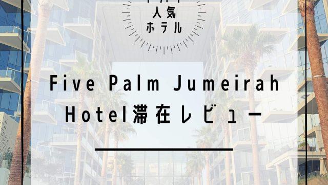 【大人気5つ星ホテル】ドバイ・ファイブパームジュメイラホテル(Five Palm Jumeirah Hotel)に滞在レビュー